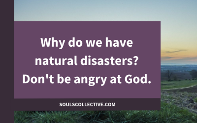 Why do we have natural disasters? Don't be angry at God. A channelled message.