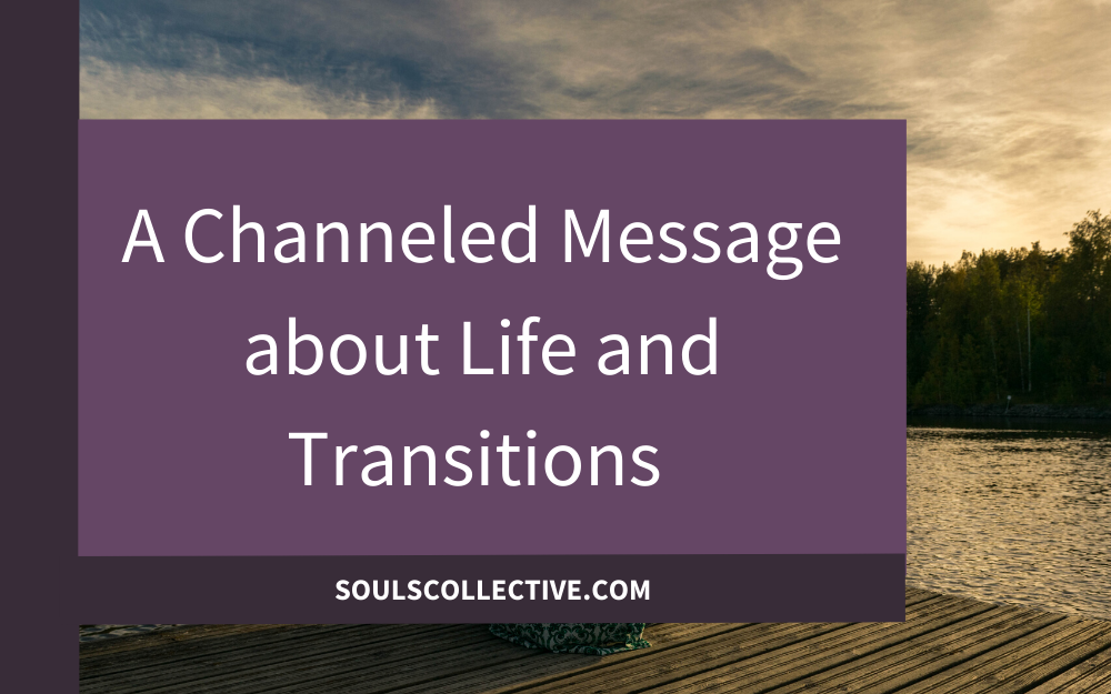 A Channeled Message about Life and Transitions